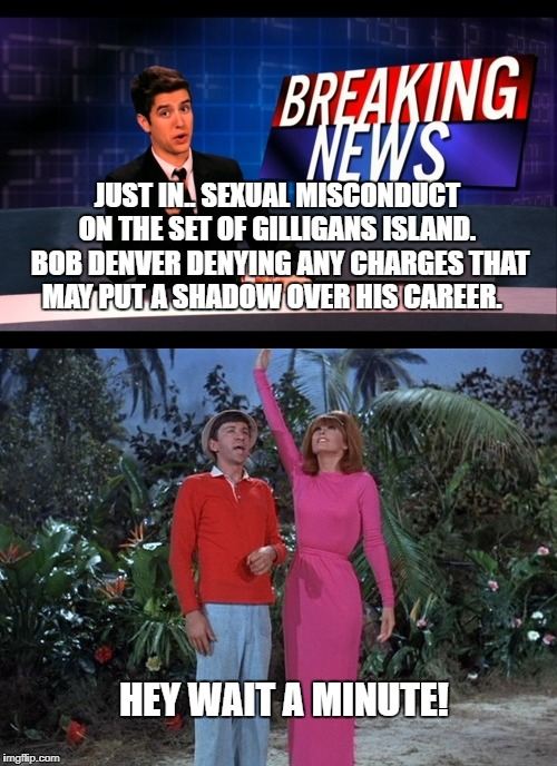 Gilligan's Pink Dress | HEY WAIT A MINUTE! JUST IN.. SEXUAL MISCONDUCT ON THE SET OF GILLIGANS ISLAND.  BOB DENVER DENYING ANY CHARGES THAT MAY PUT A SHADOW OVER HI | image tagged in gilligan's island,gilligan,ginger,pink dress,when you see it,senor snacks | made w/ Imgflip meme maker