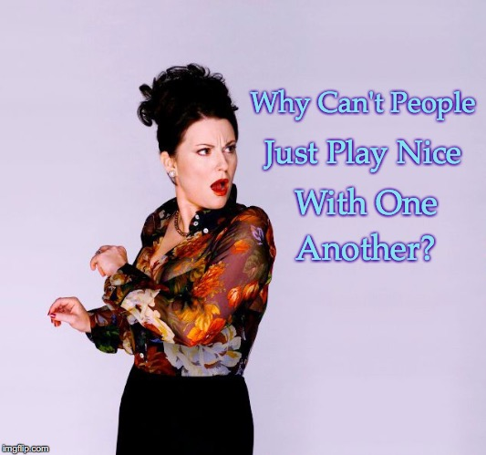 Play Nice with One Another | Why Can't People Just Play Nice With One Another? | image tagged in karen walker - will  grace | made w/ Imgflip meme maker