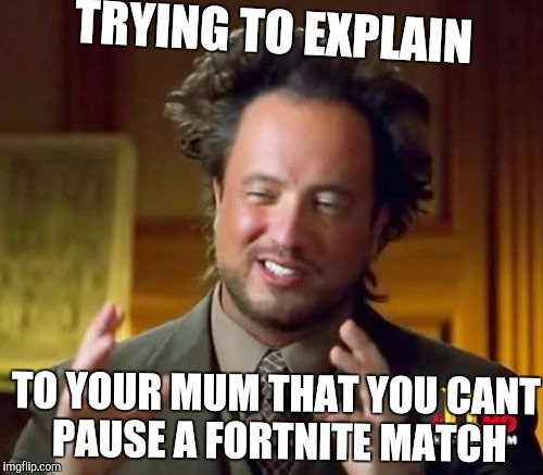 Ancient Aliens Meme | TRYING TO EXPLAIN TO YOUR MUM THAT YOU CANT PAUSE A FORTNITE MATCH | image tagged in memes,ancient aliens | made w/ Imgflip meme maker