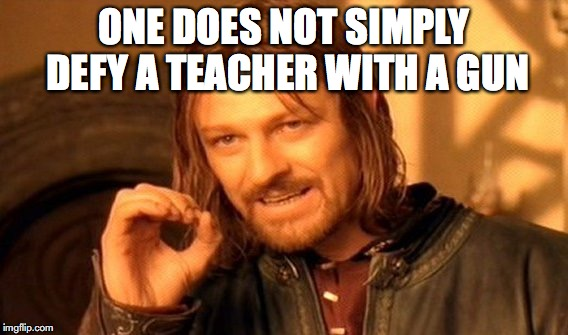 One Does Not Simply Meme | ONE DOES NOT SIMPLY DEFY A TEACHER WITH A GUN | image tagged in memes,one does not simply | made w/ Imgflip meme maker