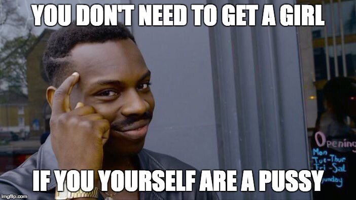Roll Safe Think About It Meme | YOU DON'T NEED TO GET A GIRL IF YOU YOURSELF ARE A PUSSY | image tagged in memes,roll safe think about it | made w/ Imgflip meme maker