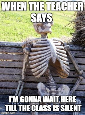 Waiting Skeleton Meme | WHEN THE TEACHER SAYS I'M GONNA WAIT HERE TILL THE CLASS IS SILENT | image tagged in memes,waiting skeleton | made w/ Imgflip meme maker