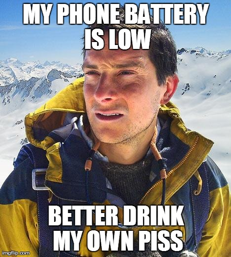 Bear Grylls | MY PHONE BATTERY IS LOW BETTER DRINK MY OWN PISS | image tagged in memes,bear grylls | made w/ Imgflip meme maker