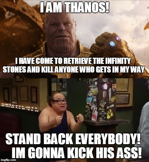 Thanos Vs everyone | I AM THANOS! I HAVE COME TO RETRIEVE THE INFINITY STONES AND KILL ANYONE WHO GETS IN MY WAY STAND BACK EVERYBODY! IM GONNA KICK HIS ASS! | image tagged in thanos,danny devito,im gonna kick his ass,stand back everybody,funny,mcu | made w/ Imgflip meme maker