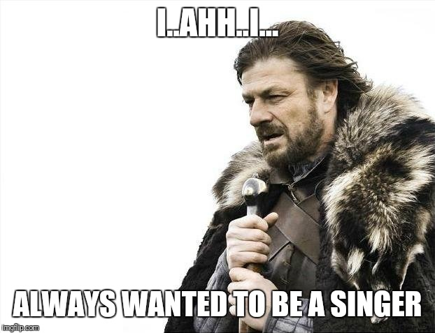 Brace Yourselves X is Coming Meme | I..AHH..I... ALWAYS WANTED TO BE A SINGER | image tagged in memes,brace yourselves x is coming | made w/ Imgflip meme maker