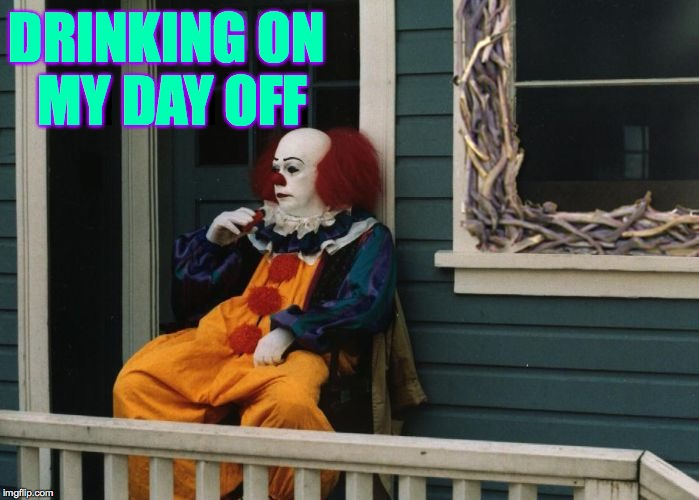 Do template characters ever get days off? | DRINKING ON MY DAY OFF | image tagged in the sticky window,memes,pennywise,day off,drinking | made w/ Imgflip meme maker