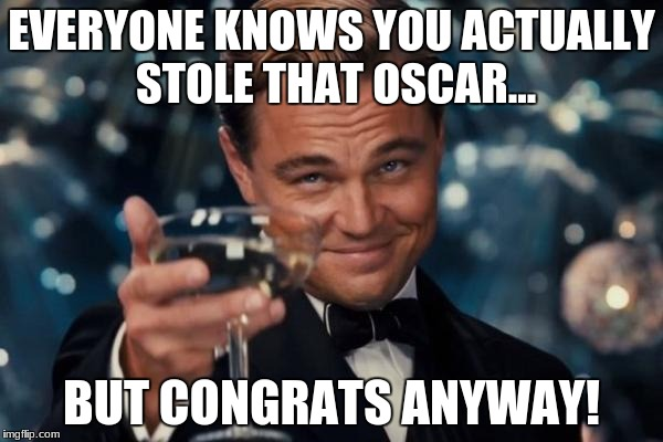 Leonardo Dicaprio Cheers | EVERYONE KNOWS YOU ACTUALLY STOLE THAT OSCAR... BUT CONGRATS ANYWAY! | image tagged in memes,leonardo dicaprio cheers | made w/ Imgflip meme maker