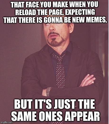 I mean, come on. There HAS to be other memes who have a crap ton of views and upvotes, right? | THAT FACE YOU MAKE WHEN YOU RELOAD THE PAGE, EXPECTING THAT THERE IS GONNA BE NEW MEMES, BUT IT'S JUST THE SAME ONES APPEAR | image tagged in memes,face you make robert downey jr,tfw,new | made w/ Imgflip meme maker