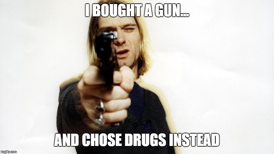 Kurt Cobain | I BOUGHT A GUN... AND CHOSE DRUGS INSTEAD | image tagged in kurt cobain,guns | made w/ Imgflip meme maker