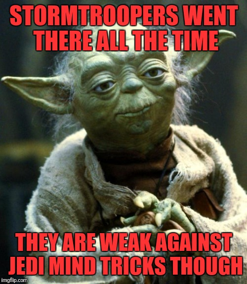 Star Wars Yoda Meme | STORMTROOPERS WENT THERE ALL THE TIME THEY ARE WEAK AGAINST JEDI MIND TRICKS THOUGH | image tagged in memes,star wars yoda | made w/ Imgflip meme maker