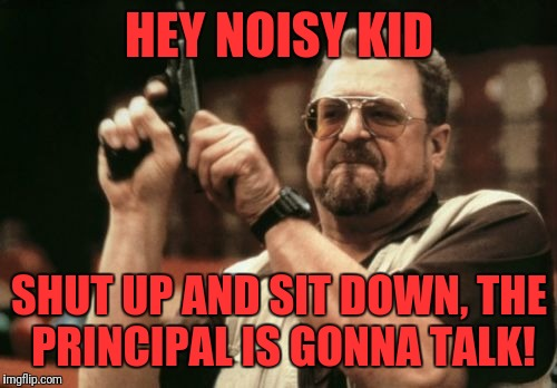 Am I The Only One Around Here Meme | HEY NOISY KID SHUT UP AND SIT DOWN, THE PRINCIPAL IS GONNA TALK! | image tagged in memes,am i the only one around here | made w/ Imgflip meme maker