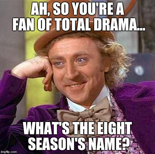 Creepy Condescending Wonka Meme | AH, SO YOU'RE A FAN OF TOTAL DRAMA... WHAT'S THE EIGHT SEASON'S NAME? | image tagged in memes,creepy condescending wonka | made w/ Imgflip meme maker