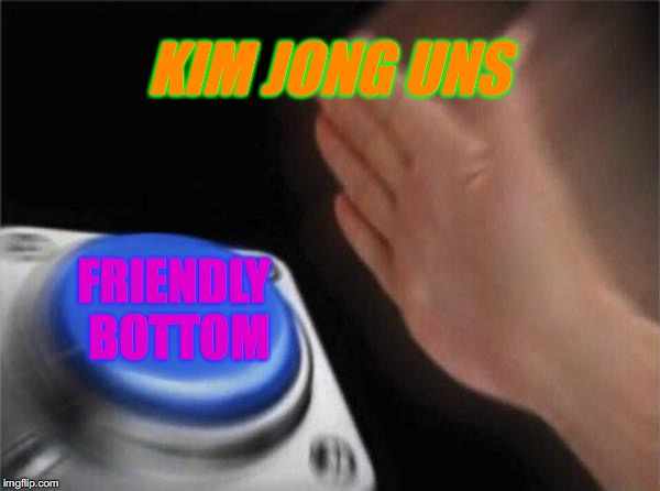 kid friendly | KIM JONG UNS FRIENDLY BOTTOM | image tagged in memes,blank nut button,kim jong un,happy kim jong un | made w/ Imgflip meme maker