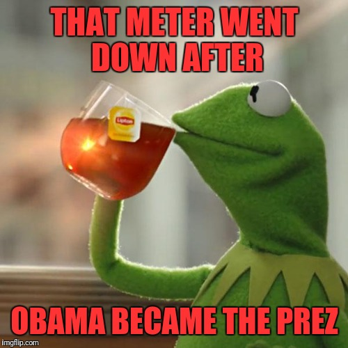 But Thats None Of My Business Meme | THAT METER WENT DOWN AFTER OBAMA BECAME THE PREZ | image tagged in memes,but thats none of my business,kermit the frog | made w/ Imgflip meme maker