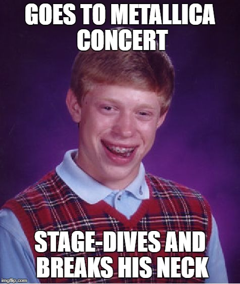 Bad Luck Brian Meme | GOES TO METALLICA CONCERT STAGE-DIVES AND BREAKS HIS NECK | image tagged in memes,bad luck brian | made w/ Imgflip meme maker