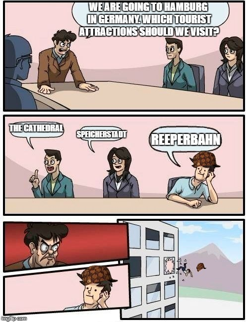 Reeperbahn = The red light district | WE ARE GOING TO HAMBURG IN GERMANY. WHICH TOURIST ATTRACTIONS SHOULD WE VISIT? THE CATHEDRAL SPEICHERSTADT REEPERBAHN | image tagged in memes,boardroom meeting suggestion,scumbag | made w/ Imgflip meme maker