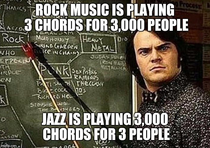 ROCK MUSIC IS PLAYING 3 CHORDS FOR 3,000 PEOPLE JAZZ IS PLAYING 3,000 CHORDS FOR 3 PEOPLE | image tagged in dubd | made w/ Imgflip meme maker