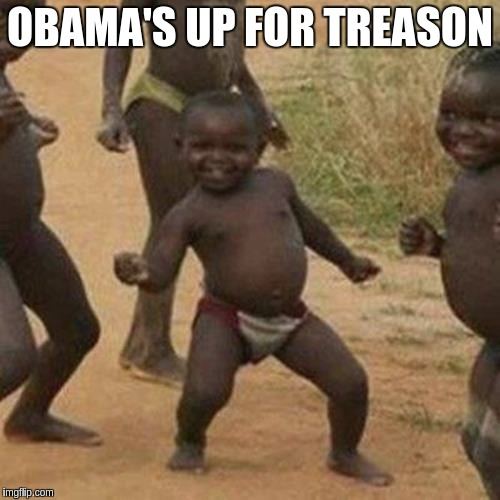Third World Success Kid Meme | OBAMA'S UP FOR TREASON | image tagged in memes,third world success kid | made w/ Imgflip meme maker