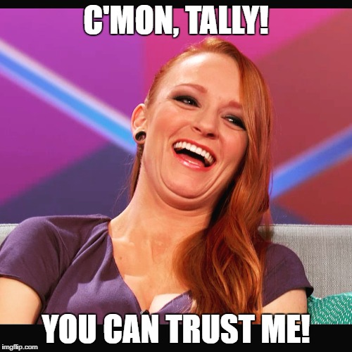 C'MON, TALLY! YOU CAN TRUST ME! | image tagged in maci bookout teen mom | made w/ Imgflip meme maker