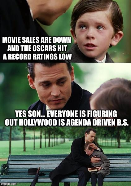 Finding Neverland Meme | MOVIE SALES ARE DOWN AND THE OSCARS HIT A RECORD RATINGS LOW YES SON... EVERYONE IS FIGURING OUT HOLLYWOOD IS AGENDA DRIVEN B.S. | image tagged in memes,finding neverland | made w/ Imgflip meme maker