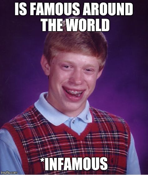 Bad Luck Brian Meme | IS FAMOUS AROUND THE WORLD *INFAMOUS | image tagged in memes,bad luck brian | made w/ Imgflip meme maker
