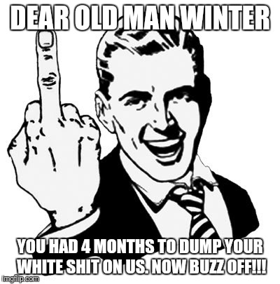 1950s Middle Finger |  DEAR OLD MAN WINTER; YOU HAD 4 MONTHS TO DUMP YOUR WHITE SHIT ON US. NOW BUZZ OFF!!! | image tagged in memes,1950s middle finger | made w/ Imgflip meme maker