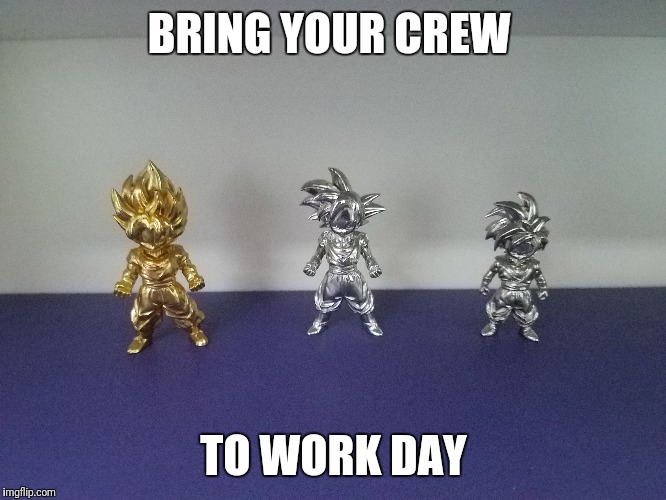 BRING YOUR CREW TO WORK DAY | image tagged in dbz,goku,gohan,dragon ball super,dragon ball z | made w/ Imgflip meme maker