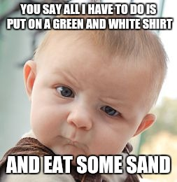 I'll be successful  | YOU SAY ALL I HAVE TO DO IS PUT ON A GREEN AND WHITE SHIRT AND EAT SOME SAND | image tagged in memes,skeptical baby | made w/ Imgflip meme maker