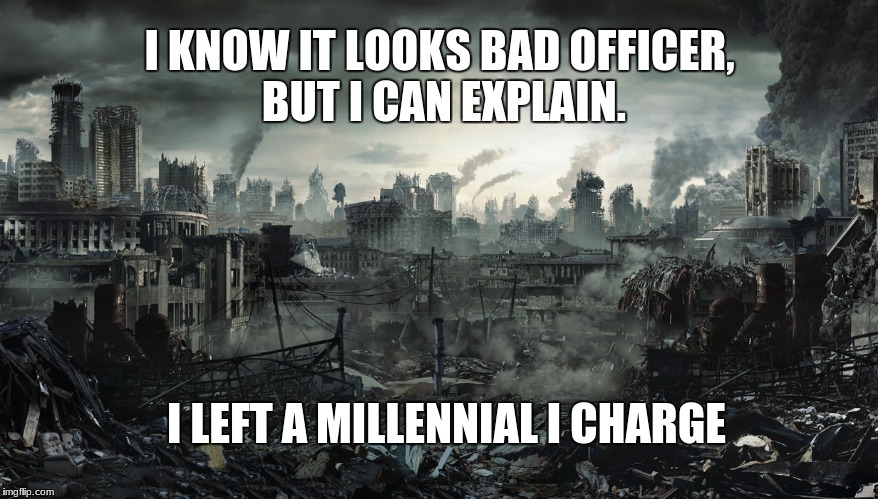 I KNOW IT LOOKS BAD OFFICER, BUT I CAN EXPLAIN. I LEFT A MILLENNIAL I CHARGE | image tagged in city destroyed | made w/ Imgflip meme maker