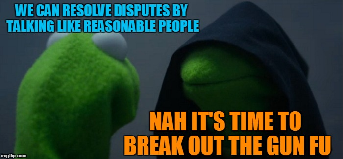 Evil Kermit Meme | WE CAN RESOLVE DISPUTES BY TALKING LIKE REASONABLE PEOPLE NAH IT'S TIME TO BREAK OUT THE GUN FU | image tagged in memes,evil kermit | made w/ Imgflip meme maker