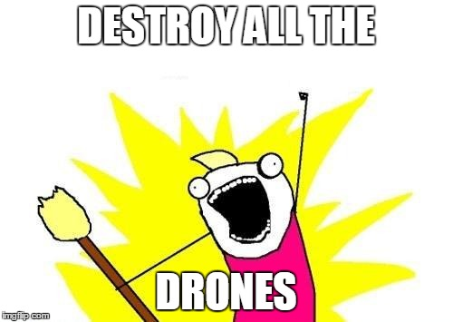 X All The Y Meme | DESTROY ALL THE DRONES | image tagged in memes,x all the y | made w/ Imgflip meme maker