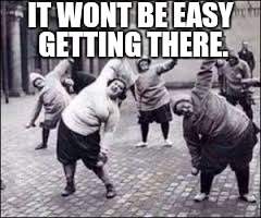 fitness | IT WONT BE EASY GETTING THERE. | image tagged in fitness | made w/ Imgflip meme maker