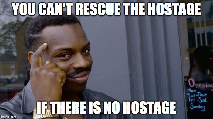 Roll Safe Think About It Meme | YOU CAN'T RESCUE THE HOSTAGE IF THERE IS NO HOSTAGE | image tagged in memes,roll safe think about it | made w/ Imgflip meme maker