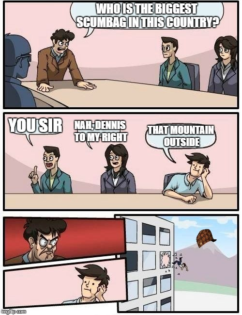 Scumbag Mountain | WHO IS THE BIGGEST SCUMBAG IN THIS COUNTRY? YOU SIR NAH, DENNIS TO MY RIGHT THAT MOUNTAIN OUTSIDE | image tagged in memes,boardroom meeting suggestion,scumbag | made w/ Imgflip meme maker