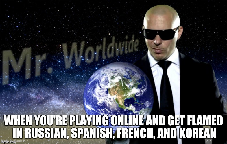 Flamed | WHEN YOU'RE PLAYING ONLINE AND GET FLAMED IN RUSSIAN, SPANISH, FRENCH, AND KOREAN | image tagged in mr worldwide,roasted,no comeback,no u,ur mom gay | made w/ Imgflip meme maker