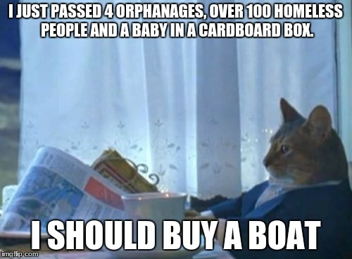 these people don't need help,  so lets buy a boat | I JUST PASSED 4 ORPHANAGES, OVER 100 HOMELESS PEOPLE AND A BABY IN A CARDBOARD BOX. I SHOULD BUY A BOAT | image tagged in memes,i should buy a boat cat | made w/ Imgflip meme maker