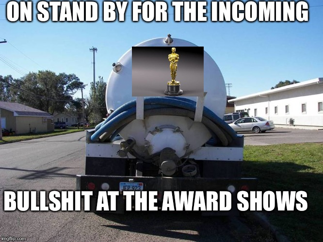 | ON STAND BY FOR THE INCOMING BULLSHIT AT THE AWARD SHOWS | image tagged in shit tanker,memes,hollywood,awards | made w/ Imgflip meme maker