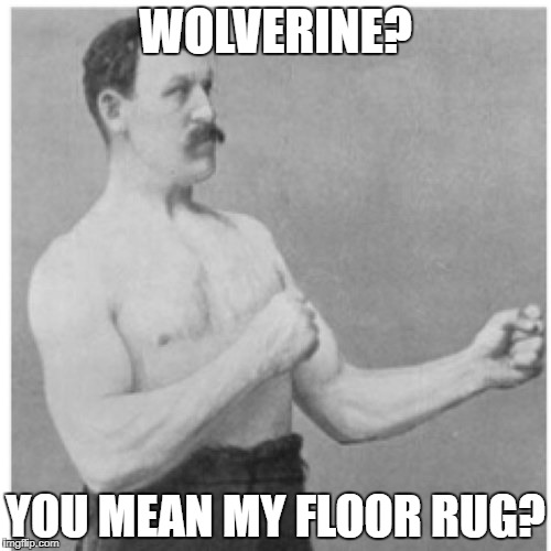 Overly Manly Man Meme | WOLVERINE? YOU MEAN MY FLOOR RUG? | image tagged in memes,overly manly man | made w/ Imgflip meme maker