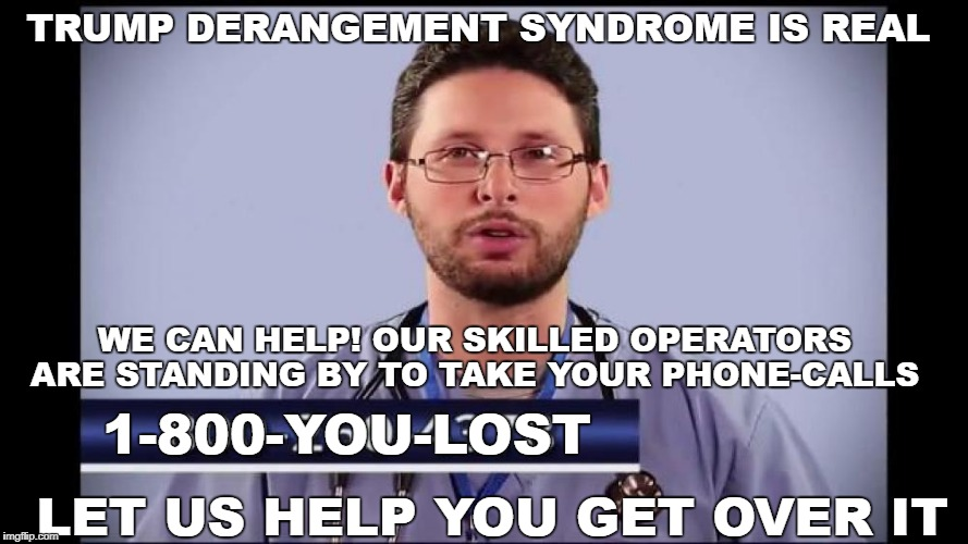 trump derangement syndrome is real  | TRUMP DERANGEMENT SYNDROME IS REAL WE CAN HELP! OUR SKILLED OPERATORS ARE STANDING BY TO TAKE YOUR PHONE-CALLS 1-800-YOU-LOST LET US HELP YO | image tagged in get help,hate addiction,cnn fake news,sheeple | made w/ Imgflip meme maker