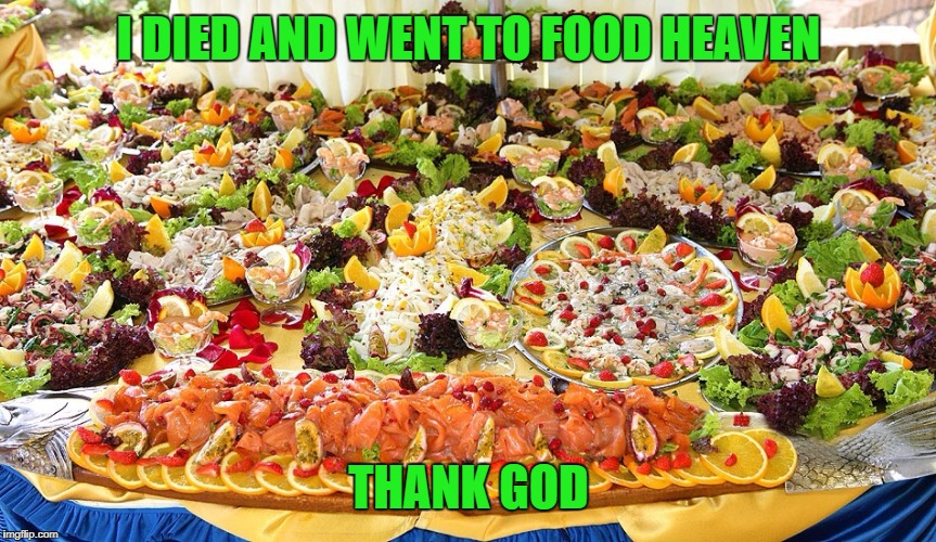 I DIED AND WENT TO FOOD HEAVEN THANK GOD | image tagged in meal - all you can eat | made w/ Imgflip meme maker