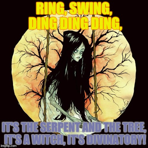 RING, SWING, DING DING DING, IT'S THE SERPENT AND THE TREE, IT'S A WITCH, IT'S DIVINATORY! | made w/ Imgflip meme maker
