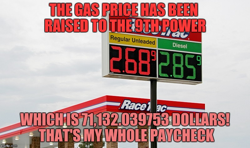 THE GAS PRICE HAS BEEN RAISED TO THE 9TH POWER WHICH IS 71,132.039753 DOLLARS! THAT'S MY WHOLE PAYCHECK | image tagged in what,the,heck,gas | made w/ Imgflip meme maker