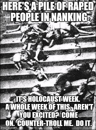HERE'S A PILE OF **PED PEOPLE IN NANKING IT'S HOLOCAUST WEEK.  A WHOLE WEEK OF THIS.  AREN'T YOU EXCITED?  COME ON.  COUNTER-TROLL ME.  DO I | made w/ Imgflip meme maker