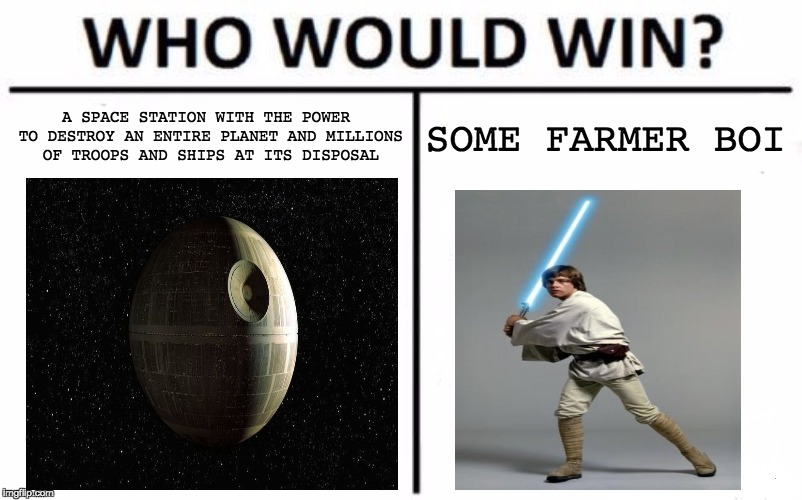 Who Would Win? Meme | A SPACE STATION WITH THE POWER TO DESTROY AN ENTIRE PLANET AND MILLIONS OF TROOPS AND SHIPS AT ITS DISPOSAL SOME FARMER BOI | image tagged in memes,who would win | made w/ Imgflip meme maker