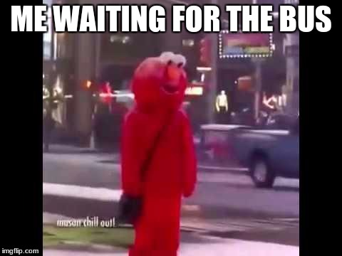 Yeet |  ME WAITING FOR THE BUS | image tagged in depression,elmo,hello darkness my old friend,yeet | made w/ Imgflip meme maker