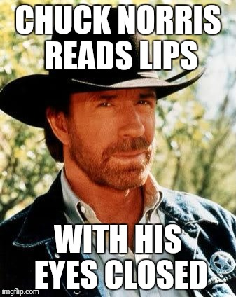 say it | CHUCK NORRIS READS LIPS WITH HIS EYES CLOSED | image tagged in memes,chuck norris | made w/ Imgflip meme maker