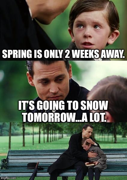 More snow coming | SPRING IS ONLY 2 WEEKS AWAY. IT'S GOING TO SNOW TOMORROW...A LOT. | image tagged in memes,finding neverland,more snow | made w/ Imgflip meme maker
