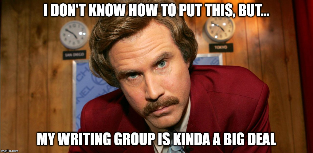 Big Deal Writing Group | I DON'T KNOW HOW TO PUT THIS, BUT... MY WRITING GROUP IS KINDA A BIG DEAL | image tagged in ron burgundy facebook crop,writing,group,writing group,big deal | made w/ Imgflip meme maker