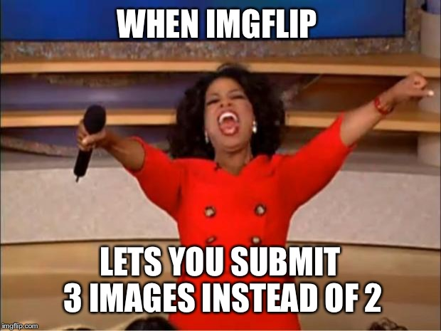Who's excited about submitting 3 images instead of 2? | WHEN IMGFLIP LETS YOU SUBMIT 3 IMAGES INSTEAD OF 2 | image tagged in memes,oprah you get a,submissions,imgflip,victory | made w/ Imgflip meme maker