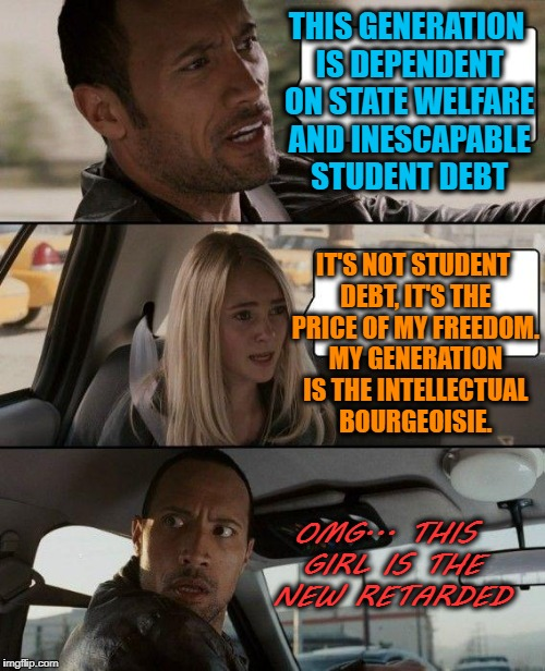 The Rock Driving Meme | THIS GENERATION IS DEPENDENT ON STATE WELFARE AND INESCAPABLE STUDENT DEBT IT'S NOT STUDENT DEBT, IT'S THE PRICE OF MY FREEDOM. MY GENERATIO | image tagged in memes,the rock driving | made w/ Imgflip meme maker